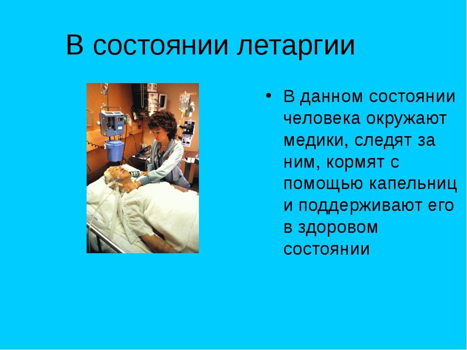 В состоянии летаргии В данном состоянии человека окружают медики, следят за н...