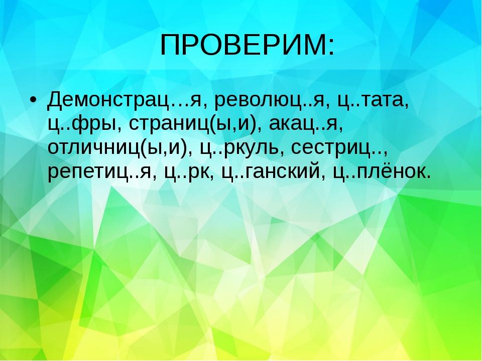 ПРОВЕРИМ: Демонстрац…я, революц..я, ц..тата, ц..фры, страниц(ы,и), акац..я, о...