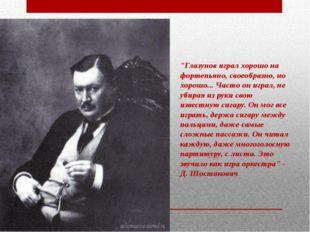 """""""Глазунов играл хорошо на фортепьяно, своеобразно, но хорошо... Часто он игра"""