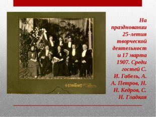 На праздновании 25-летия творческой деятельности 17 марта 1907. Среди гостей