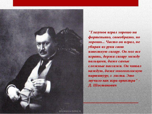 """""""Глазунов играл хорошо на фортепьяно, своеобразно, но хорошо... Часто он игра..."""