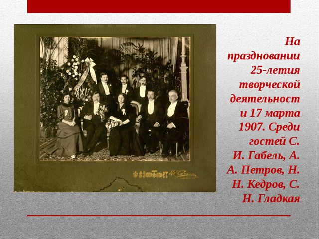 На праздновании 25-летия творческой деятельности 17 марта 1907. Среди гостей...