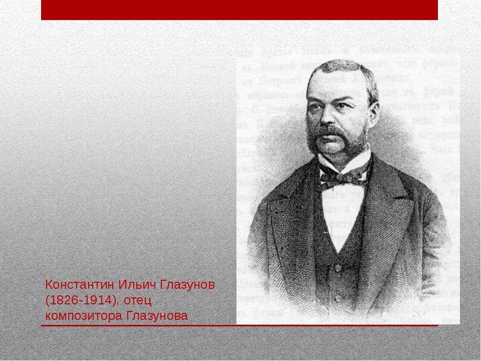 Константин Ильич Глазунов (1826-1914), отец композитора Глазунова