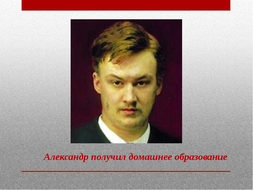 Александр получил домашнее образование