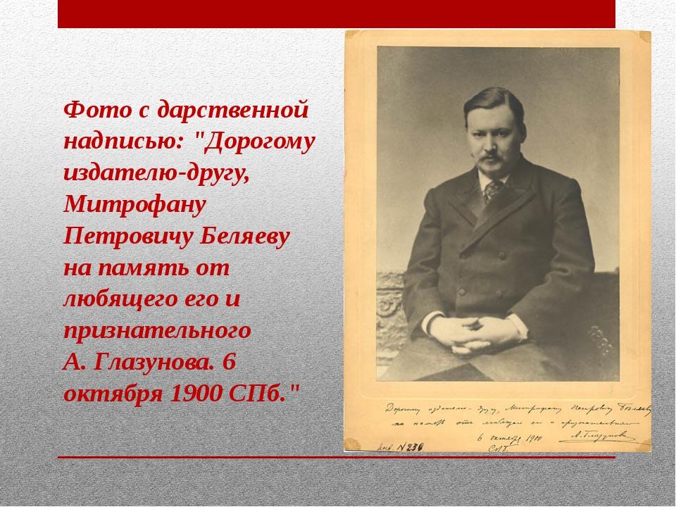 """Фото с дарственной надписью: """"Дорогому издателю-другу, Митрофану Петровичу Бе..."""