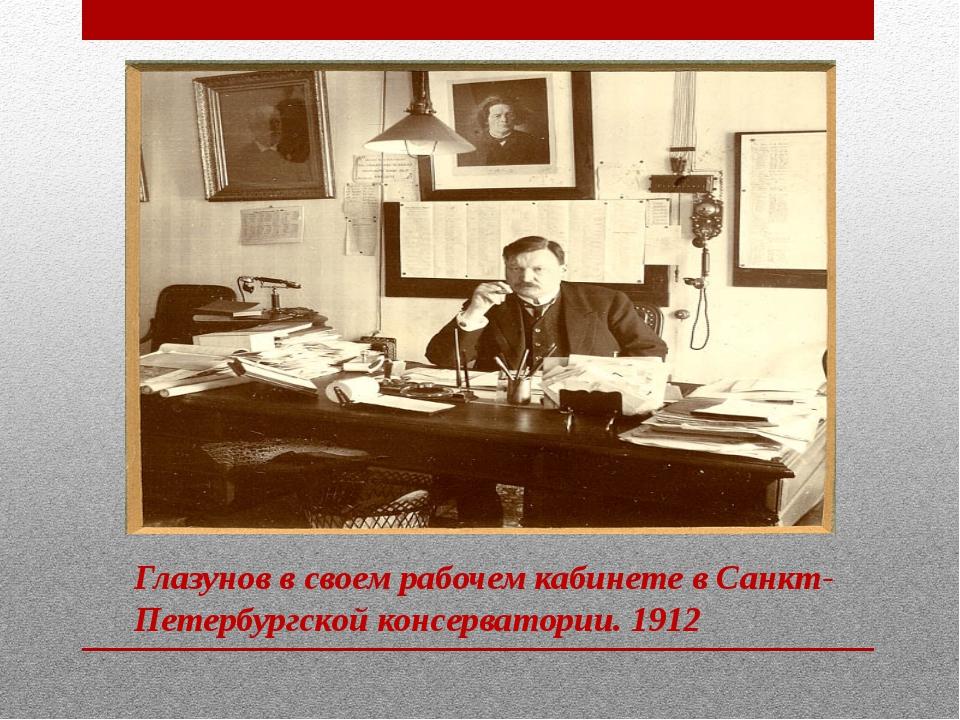 Глазунов в своем рабочем кабинете в Санкт-Петербургской консерватории. 1912