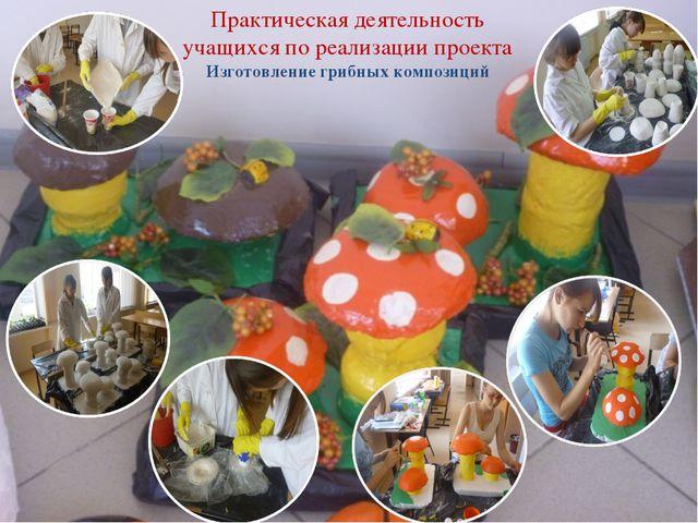Практическая деятельность учащихся по реализации проекта Изготовление грибных...