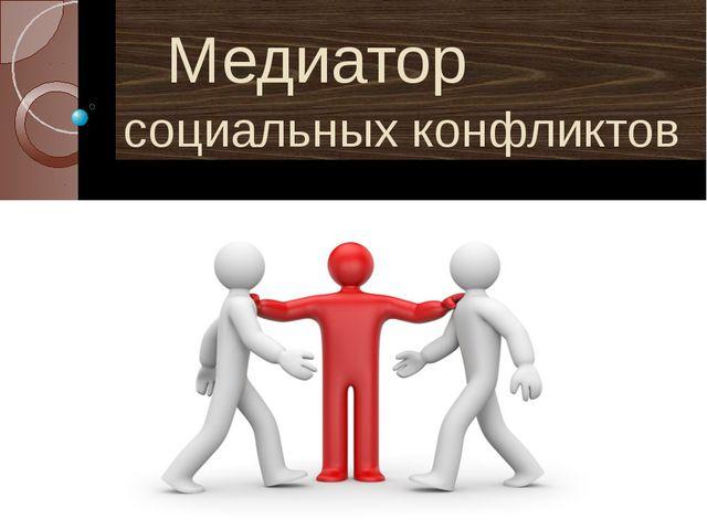 Медиатор социальных конфликтов