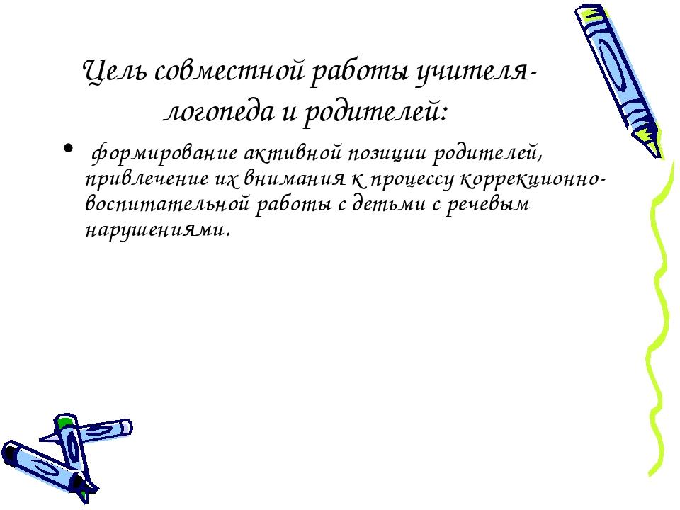 Цель совместной работы учителя-логопеда и родителей: формирование активной...