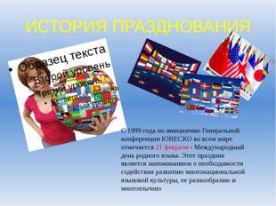 ИСТОРИЯ ПРАЗДНОВАНИЯ С 1999 года по инициативе Генеральной конференции ЮНЕСКО