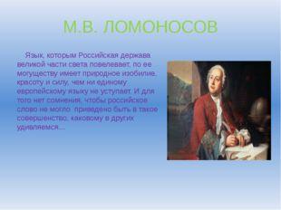 М.В. ЛОМОНОСОВ Язык, которым Российская держава великой части света повелевае