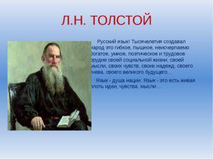 Л.Н. ТОЛСТОЙ Русский язык! Тысячелетия создавал народ это гибкое, пышное, неи