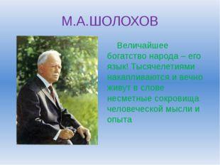 М.А.ШОЛОХОВ Величайшее богатство народа – его язык! Тысячелетиями накапливают