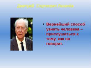 Дмитрий Сергеевич Лихачёв Вернейший способ узнать человека – прислушаться к т