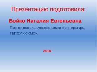 Презентацию подготовила: Бойко Наталия Евгеньевна Преподаватель русского язык