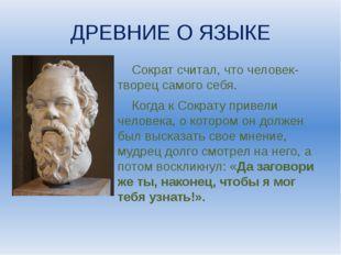ДРЕВНИЕ О ЯЗЫКЕ Сократ считал, что человек- творец самого себя. Когда к Сокра