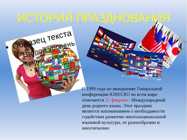 ИСТОРИЯ ПРАЗДНОВАНИЯ С 1999 года по инициативе Генеральной конференции ЮНЕСКО...