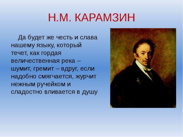 Н.М. КАРАМЗИН Да будет же честь и слава нашему языку, который течет, как горд...