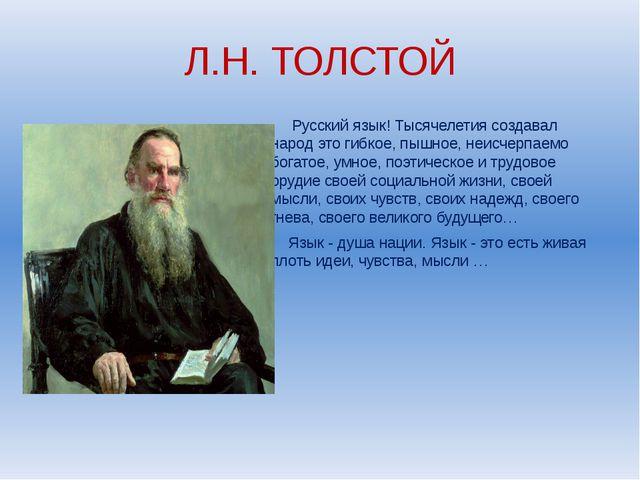 Л.Н. ТОЛСТОЙ Русский язык! Тысячелетия создавал народ это гибкое, пышное, неи...