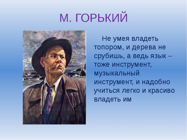 М. ГОРЬКИЙ Не умея владеть топором, и дерева не срубишь, а ведь язык – тоже и...