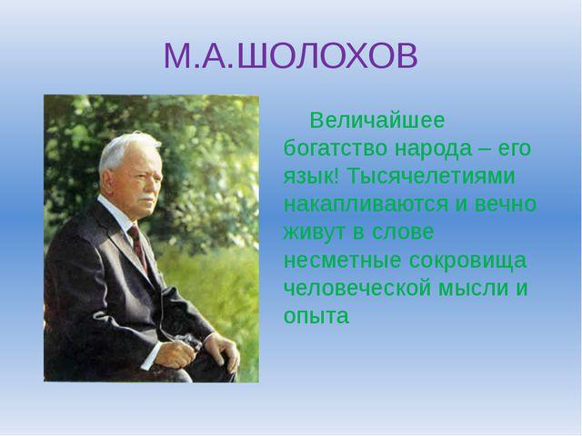 М.А.ШОЛОХОВ Величайшее богатство народа – его язык! Тысячелетиями накапливают...