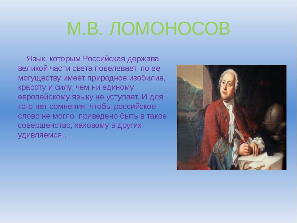 М.В. ЛОМОНОСОВ Язык, которым Российская держава великой части света повелевае...