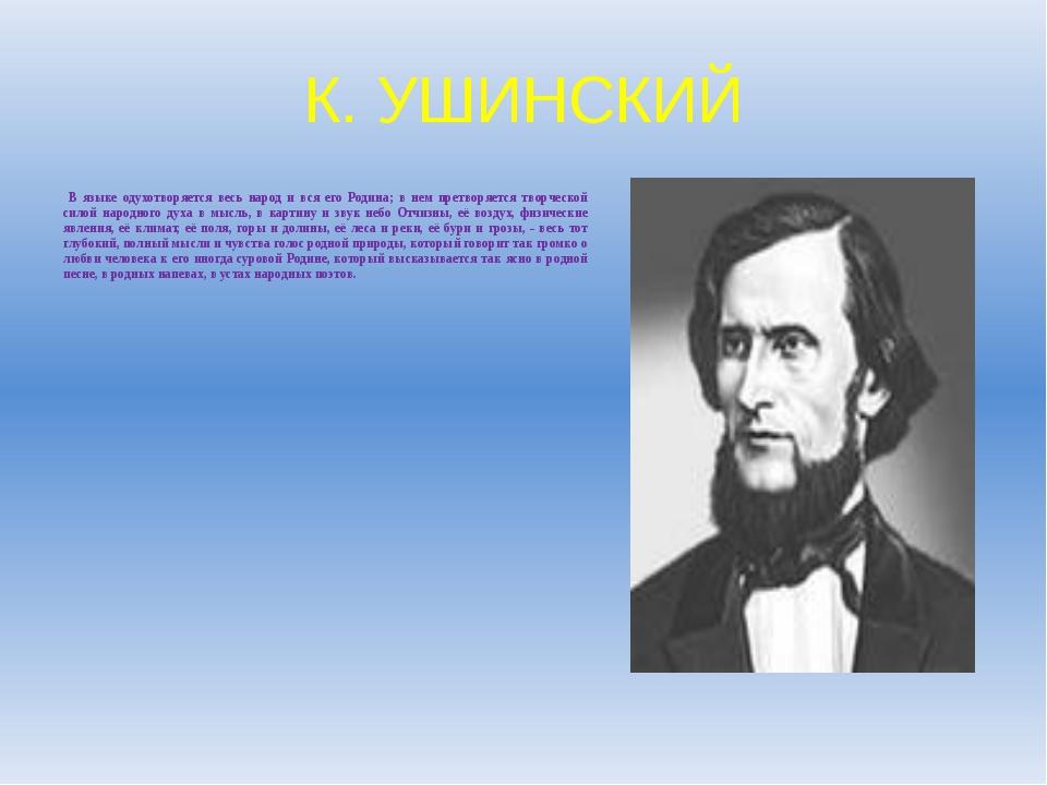 К. УШИНСКИЙ В языке одухотворяется весь народ и вся его Родина; в нем претвор...