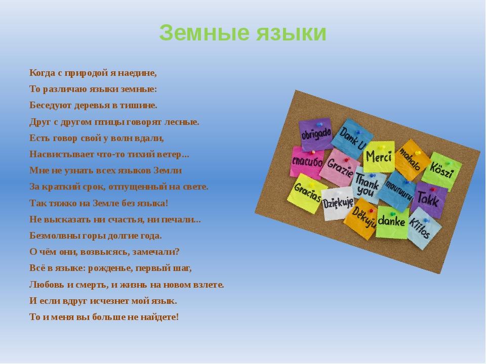 Земные языки Когда с природой я наедине, То различаю языки земные: ...