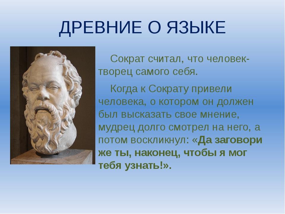 ДРЕВНИЕ О ЯЗЫКЕ Сократ считал, что человек- творец самого себя. Когда к Сокра...