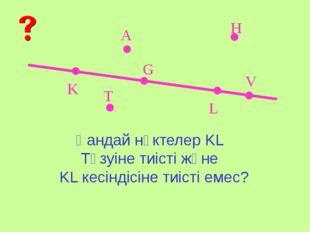 K L A V G H T Қандай нүктелер KL Түзуіне тиісті және KL кесіндісіне тиісті е