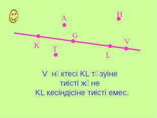 K L A V G H T V нүктесі KL түзуіне тиісті және KL кесіндісіне тиісті емес.