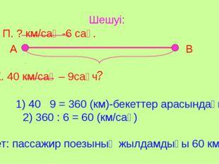 Шешуі: А В ? П. ? км/сағ -6 сағ. Ж. 40 км/сағ – 9сағч. 1) 40 9 = 360 (км)-бек