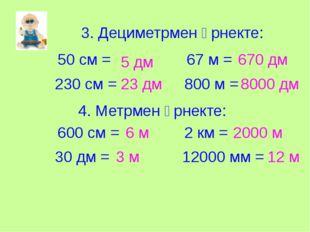 3. Дециметрмен өрнекте: 50 см = 230 см = 67 м = 800 м = 4. Метрмен өрнекте: 6