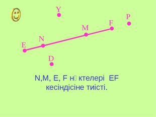Е F Y P D N M N,M, E, F нүктелері EF кесіндісіне тиісті.