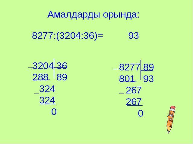 Амалдарды орында: 8277:(3204:36)= 3204 36 288 89 324 324 0 8277 89 801 93 267...