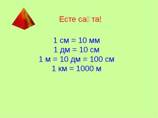 Есте сақта! 1 см = 10 мм 1 дм = 10 см 1 м = 10 дм = 100 см 1 км = 1000 м