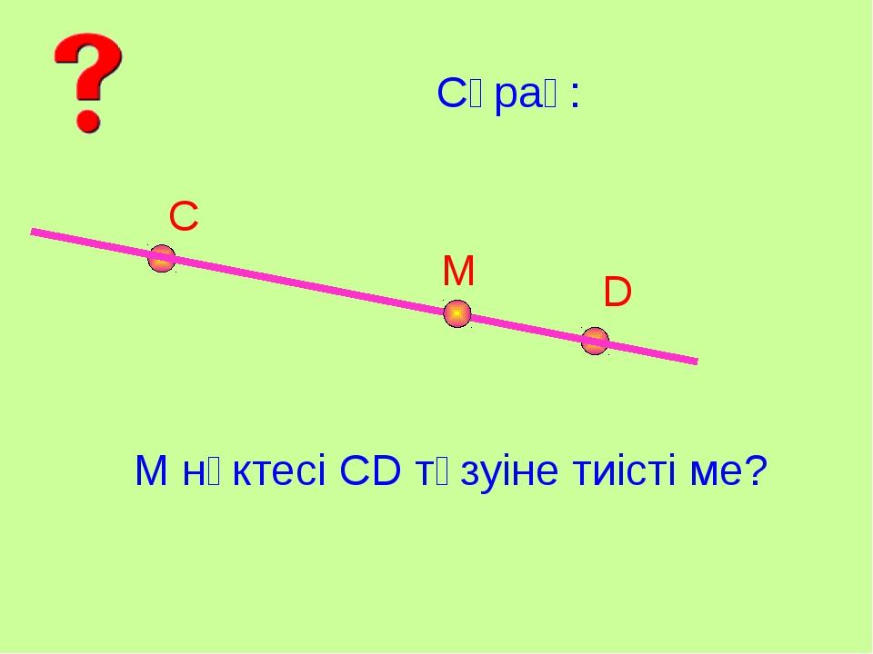 Сұрақ: С D М М нүктесі СD түзуіне тиісті ме?