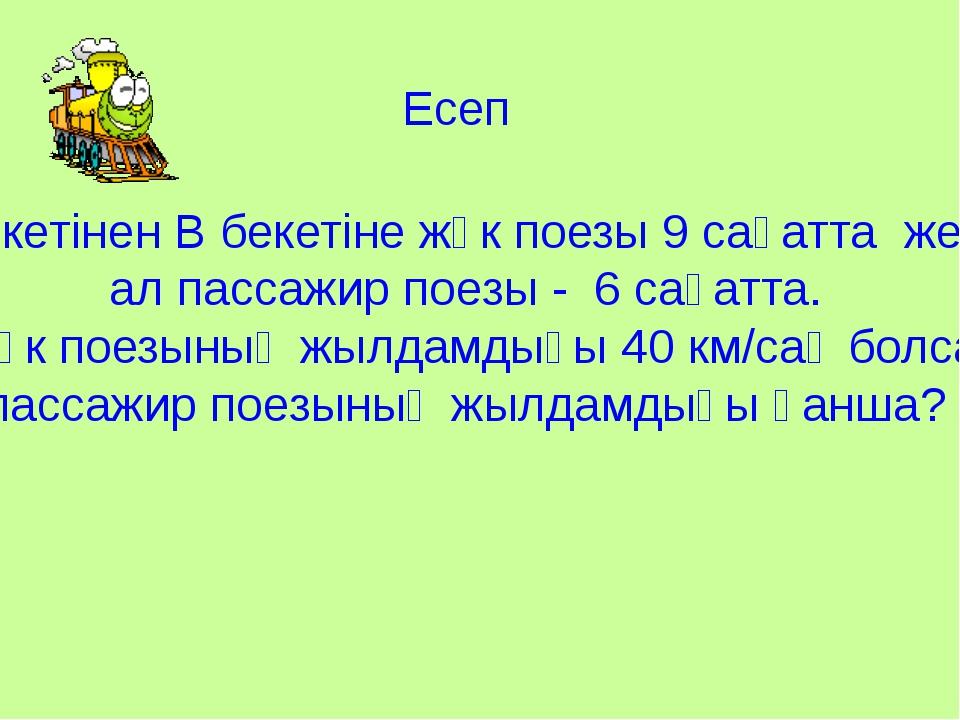 Есеп А бекетінен В бекетіне жүк поезы 9 сағатта жетті, ал пассажир поезы - 6...