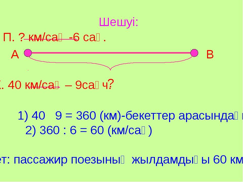 Шешуі: А В ? П. ? км/сағ -6 сағ. Ж. 40 км/сағ – 9сағч. 1) 40 9 = 360 (км)-бек...