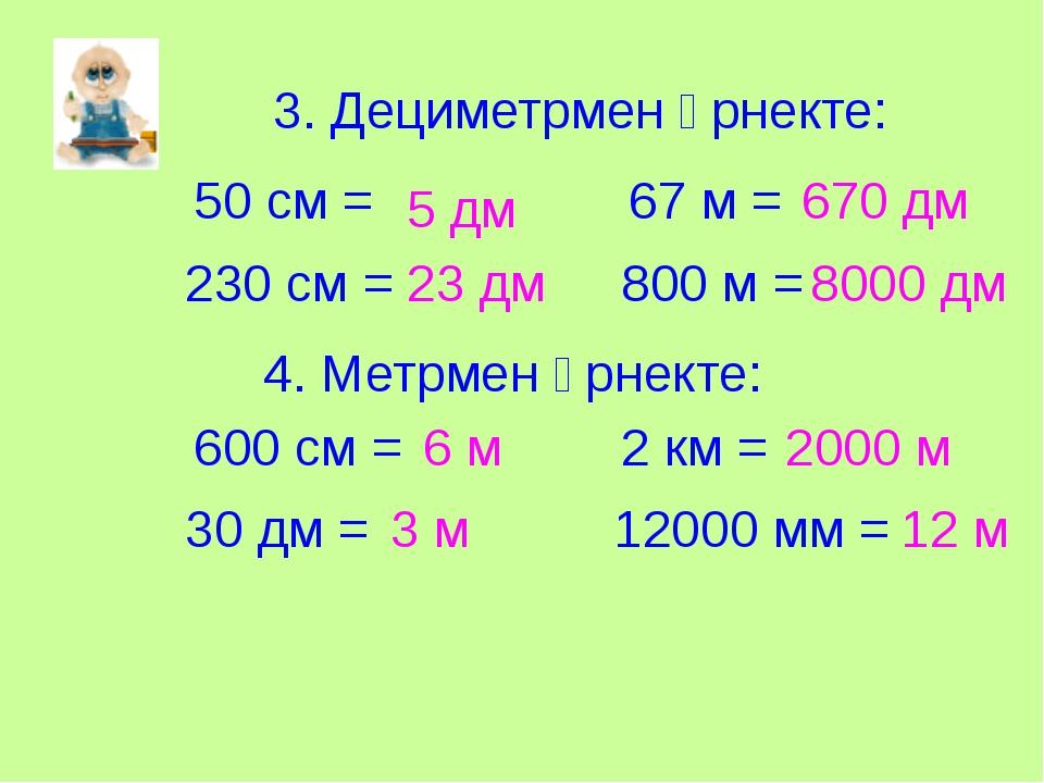 3. Дециметрмен өрнекте: 50 см = 230 см = 67 м = 800 м = 4. Метрмен өрнекте: 6...