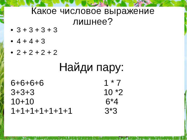 Найди пару: 3 + 3 + 3 + 3 4 + 4 + 3 2 + 2 + 2 + 2 Какое числовое выражение ли...