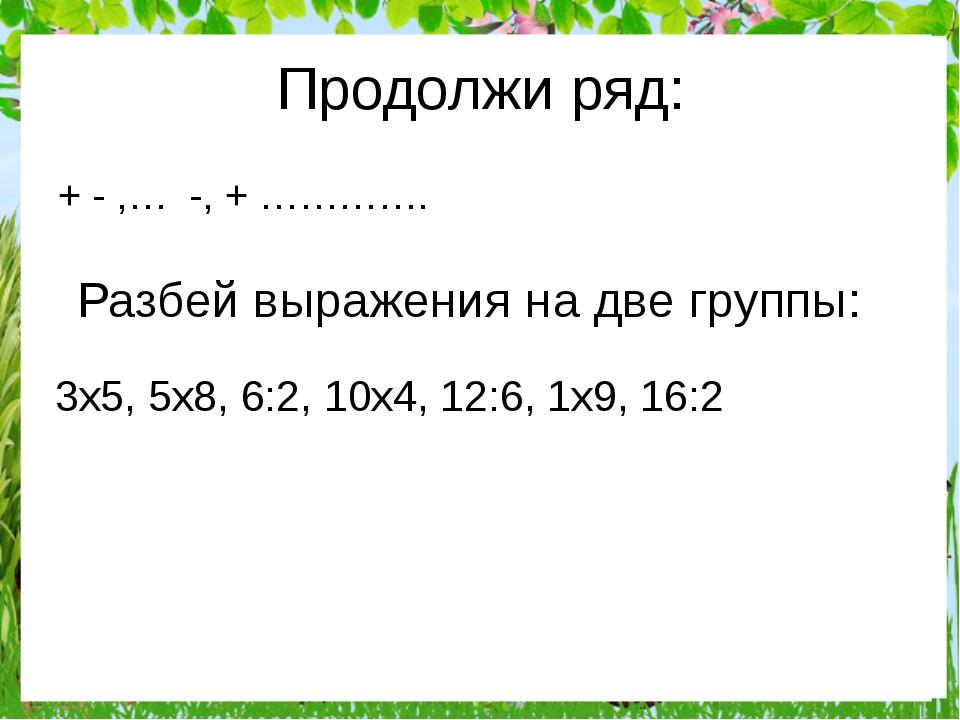 Продолжи ряд: + - ,… -, + …………. Разбей выражения на две группы: 3x5, 5x8, 6:2...
