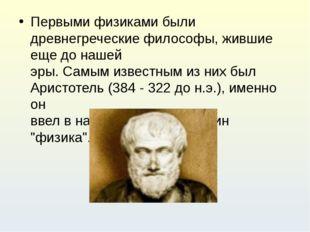 Первыми физиками были древнегреческие философы, жившие еще до нашей эры. Самы