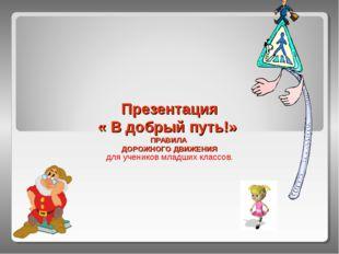 Презентация « В добрый путь!» ПРАВИЛА ДОРОЖНОГО ДВИЖЕНИЯ для учеников младших