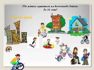 Где можно кататься на велосипеде детям до 14 лет? Только во дворе!