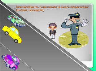 Если светофора нет, то нам поможет на дороге главный человек! (постовой – мил