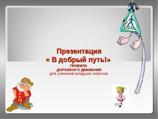 Презентация « В добрый путь!» ПРАВИЛА ДОРОЖНОГО ДВИЖЕНИЯ для учеников младших...