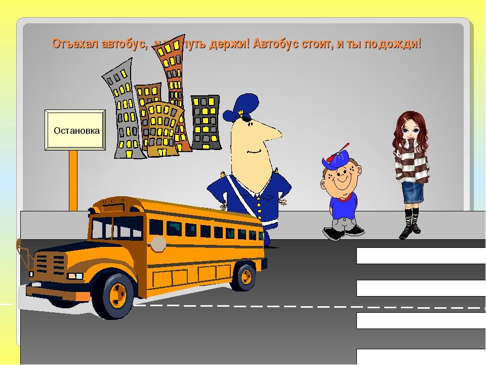 Отъехал автобус, и ты путь держи! Автобус стоит, и ты подожди! Остановка
