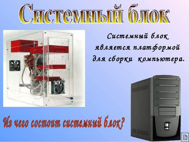 Системный блок является платформой для сборки компьютера.