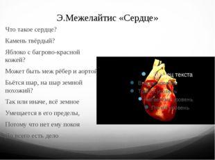 Э.Межелайтис «Сердце» Что такое сердце? Камень твёрдый? Яблоко с багрово-крас